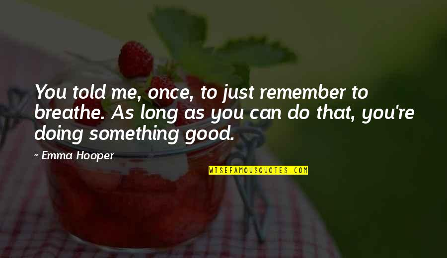 Good Remember Me Quotes By Emma Hooper: You told me, once, to just remember to