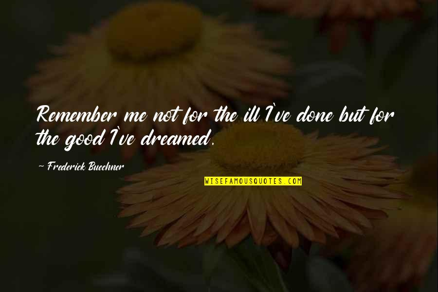Good Remember Me Quotes By Frederick Buechner: Remember me not for the ill I've done