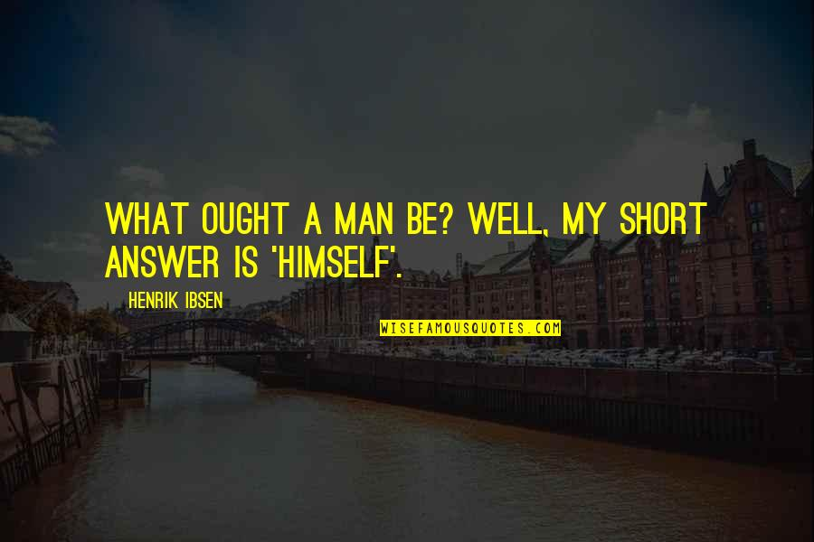 Good Remember Me Quotes By Henrik Ibsen: What ought a man be? Well, my short