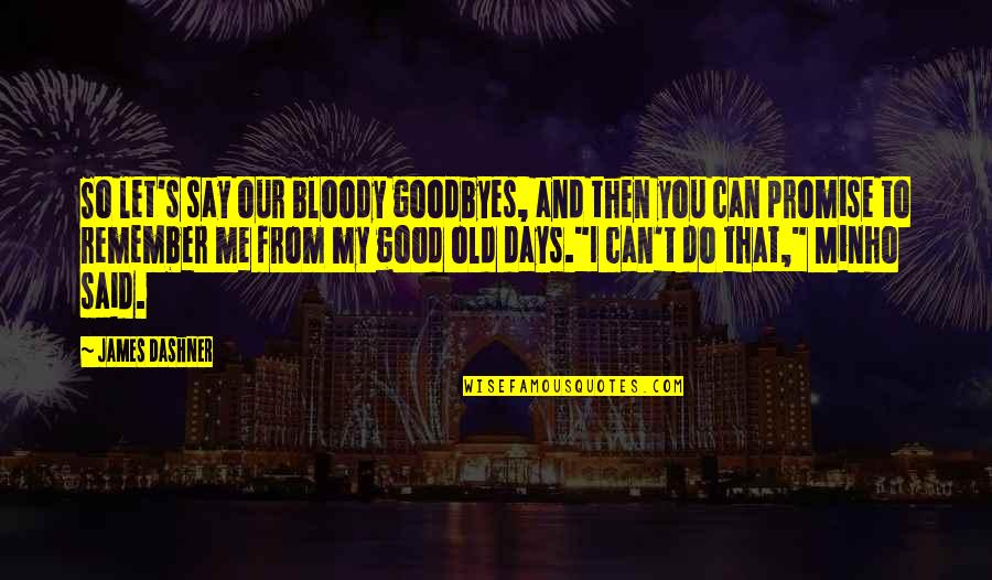 Good Remember Me Quotes By James Dashner: So let's say our bloody goodbyes, and then