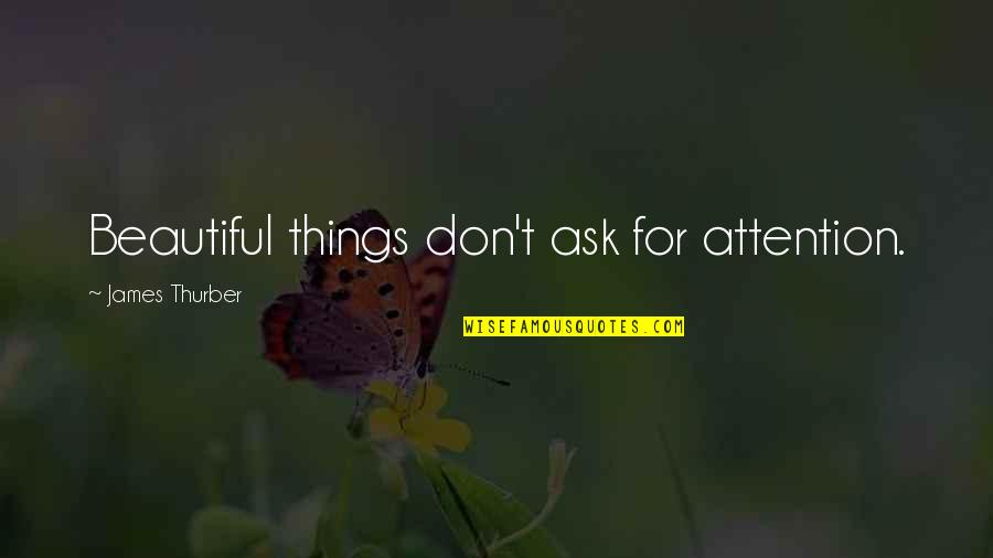 Good Remember Me Quotes By James Thurber: Beautiful things don't ask for attention.