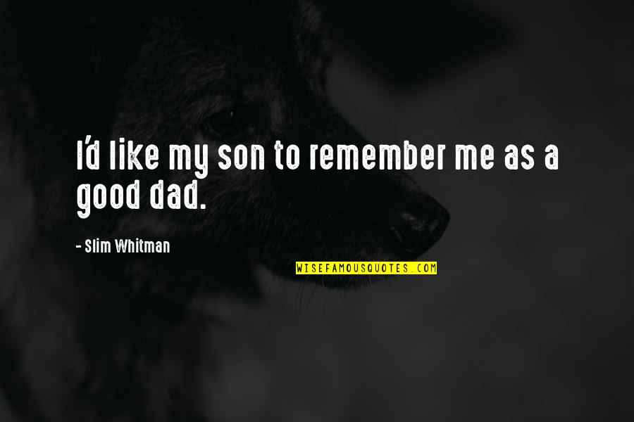Good Remember Me Quotes By Slim Whitman: I'd like my son to remember me as