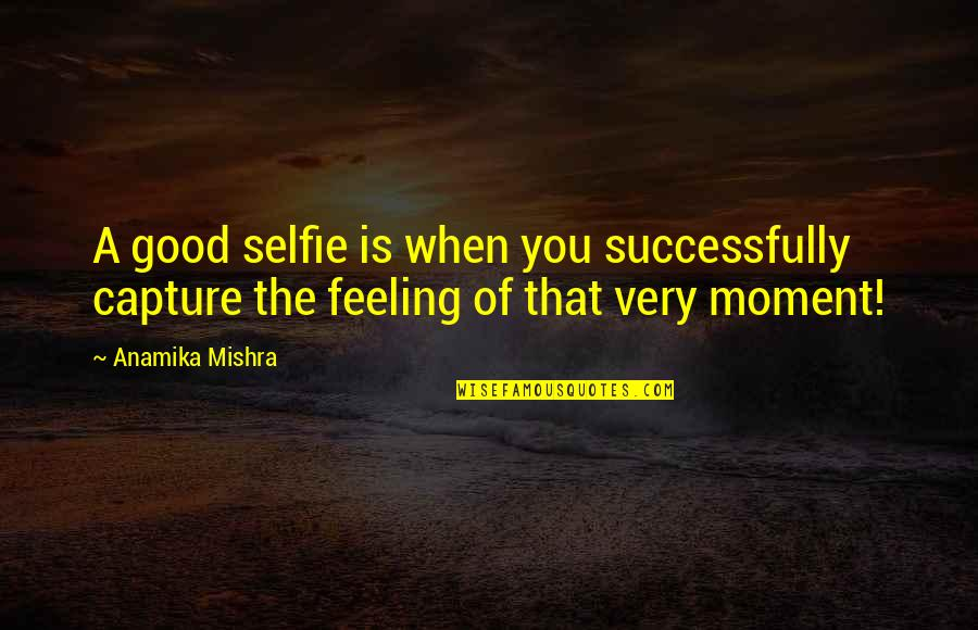 Good Selfies Quotes By Anamika Mishra: A good selfie is when you successfully capture