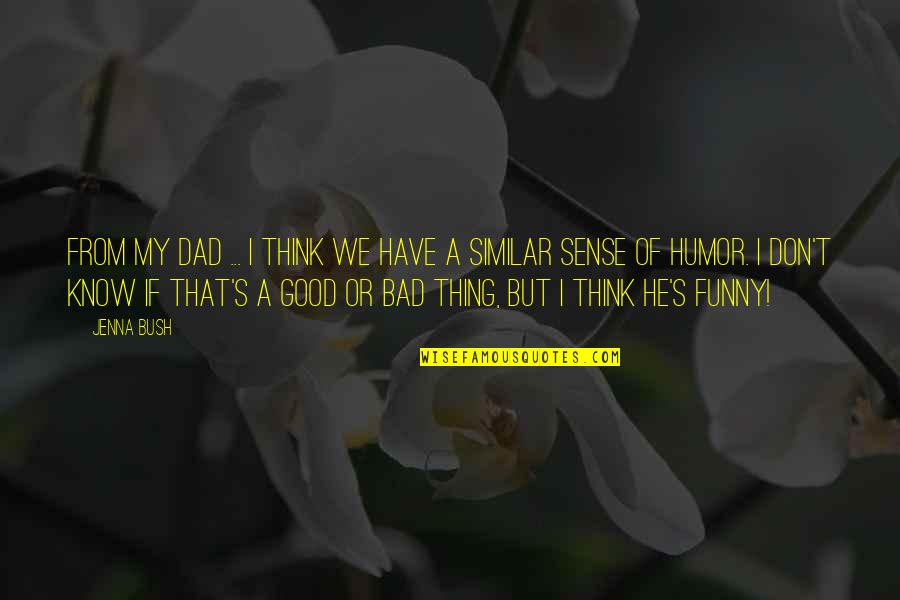 Good Sense Of Humor Quotes By Jenna Bush: From my dad ... I think we have