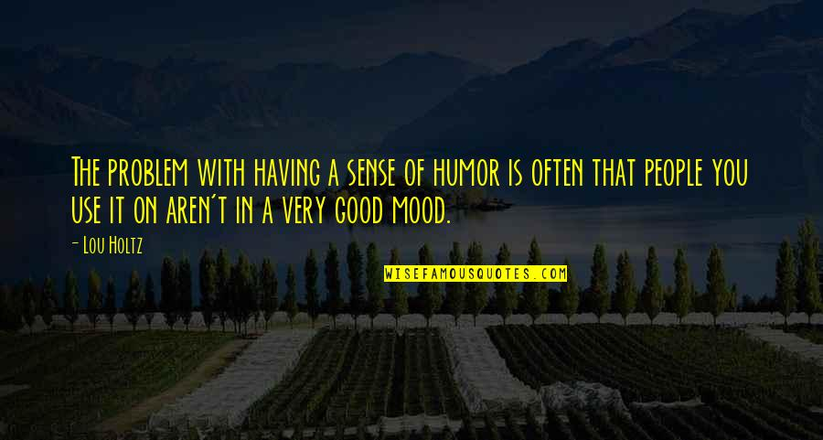 Good Sense Of Humor Quotes By Lou Holtz: The problem with having a sense of humor