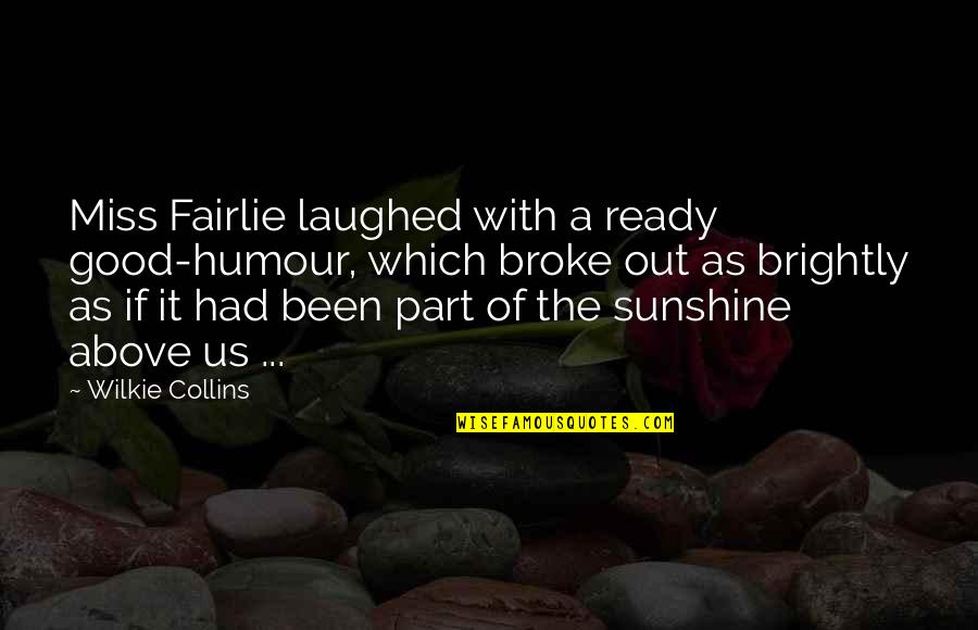 Good Sense Of Humor Quotes By Wilkie Collins: Miss Fairlie laughed with a ready good-humour, which