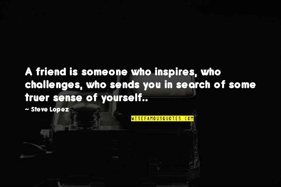 Good Short Food Quotes By Steve Lopez: A friend is someone who inspires, who challenges,