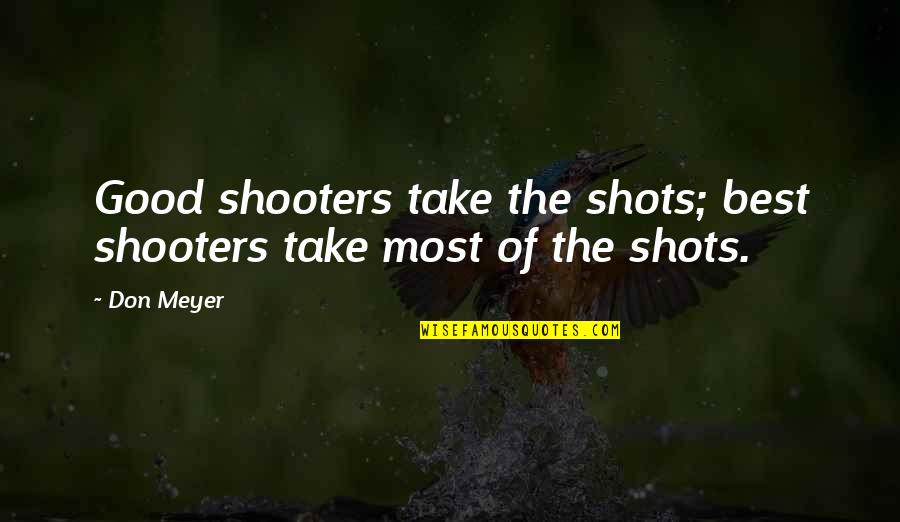 Good Shots Quotes By Don Meyer: Good shooters take the shots; best shooters take