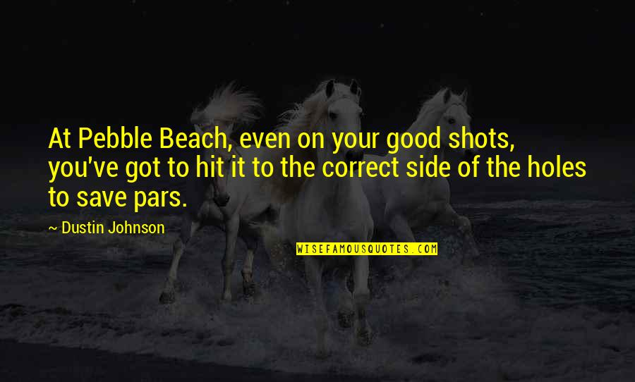 Good Shots Quotes By Dustin Johnson: At Pebble Beach, even on your good shots,