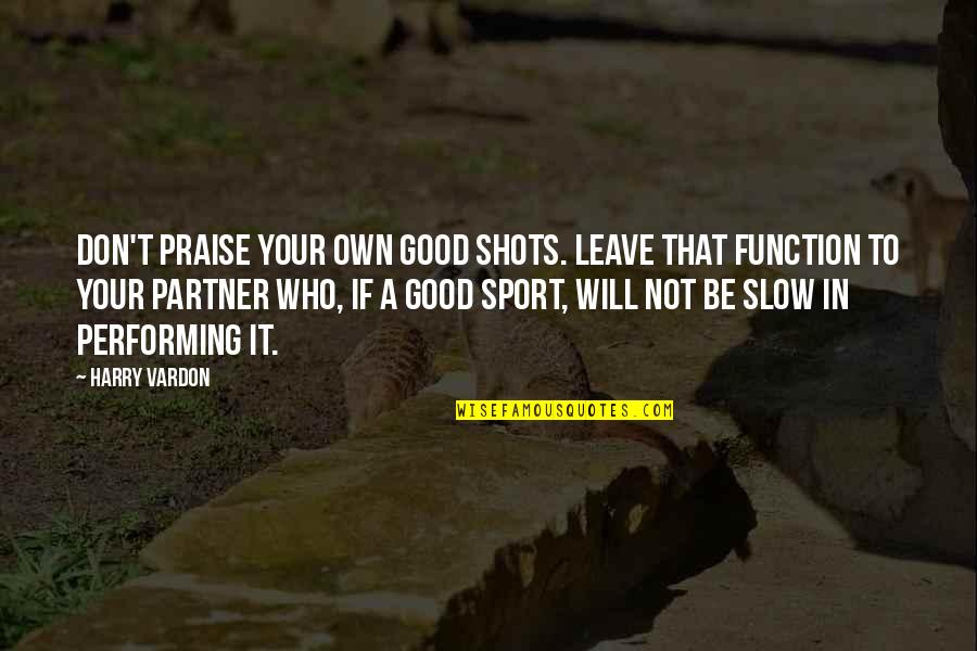 Good Shots Quotes By Harry Vardon: Don't praise your own good shots. Leave that