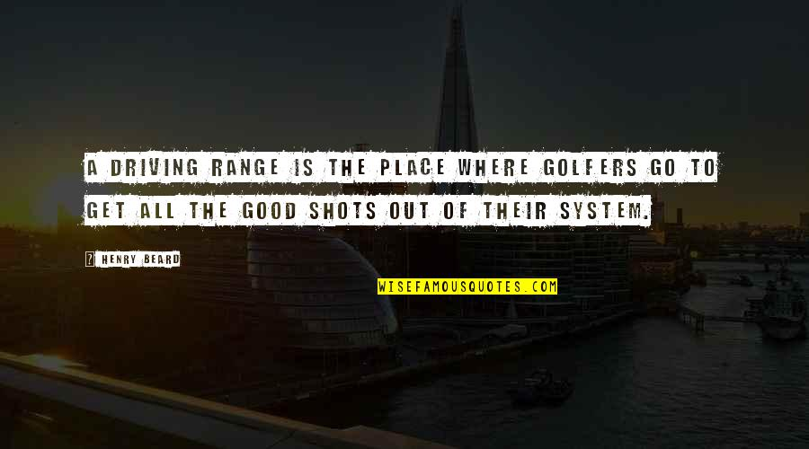 Good Shots Quotes By Henry Beard: A driving range is the place where golfers