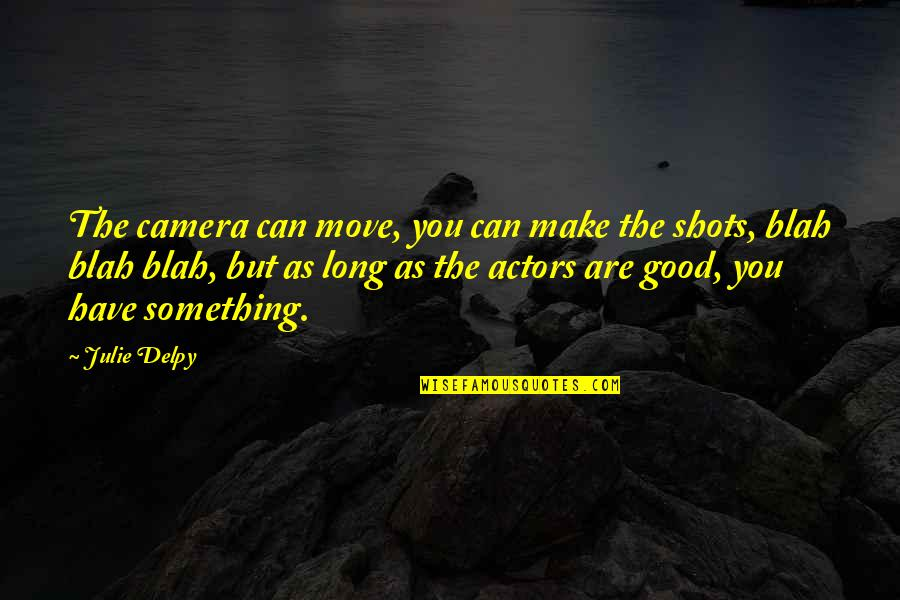 Good Shots Quotes By Julie Delpy: The camera can move, you can make the