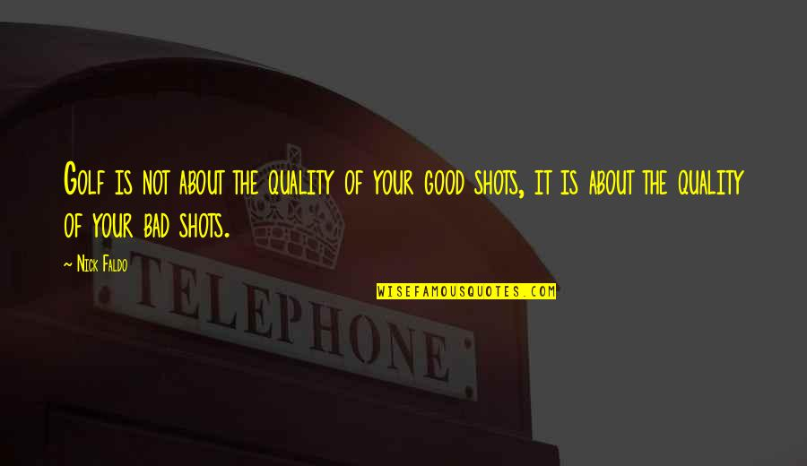 Good Shots Quotes By Nick Faldo: Golf is not about the quality of your