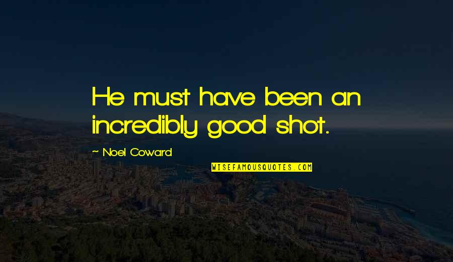Good Shots Quotes By Noel Coward: He must have been an incredibly good shot.