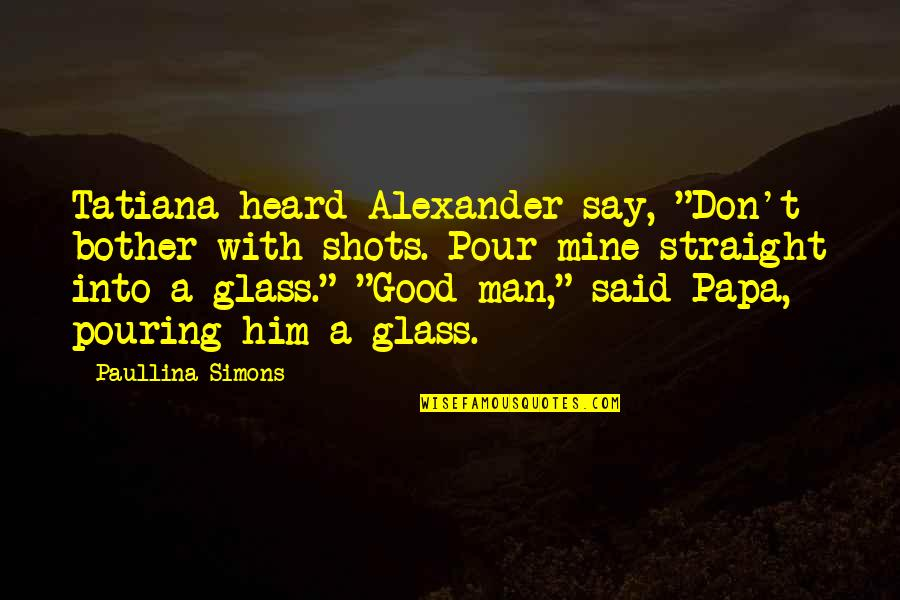 "Good Shots Quotes By Paullina Simons: Tatiana heard Alexander say, ""Don't bother with shots."
