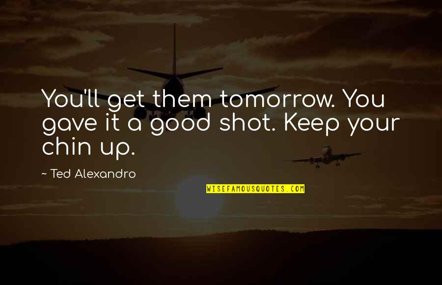 Good Shots Quotes By Ted Alexandro: You'll get them tomorrow. You gave it a