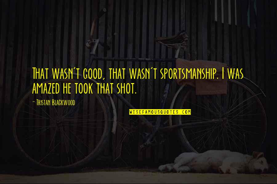 Good Shots Quotes By Tristan Blackwood: That wasn't good, that wasn't sportsmanship. I was