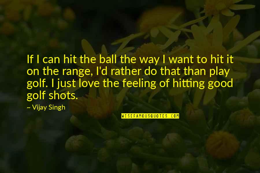 Good Shots Quotes By Vijay Singh: If I can hit the ball the way