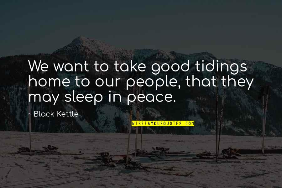 Good Sleep Quotes By Black Kettle: We want to take good tidings home to