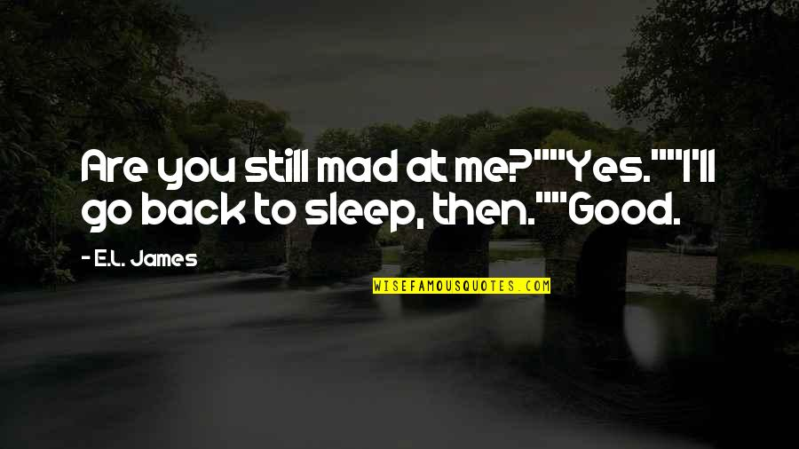 "Good Sleep Quotes By E.L. James: Are you still mad at me?""""Yes.""""I'll go back"