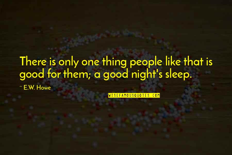 Good Sleep Quotes By E.W. Howe: There is only one thing people like that