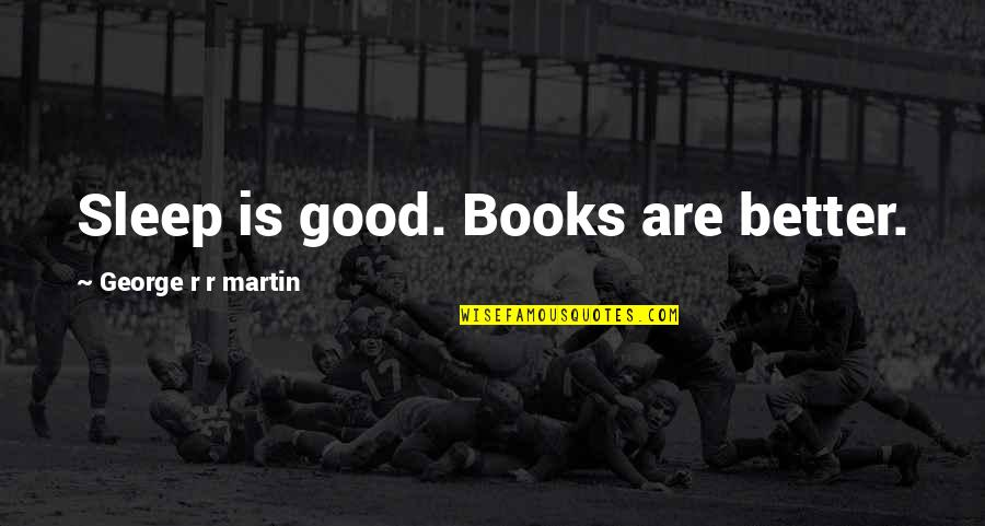 Good Sleep Quotes By George R R Martin: Sleep is good. Books are better.
