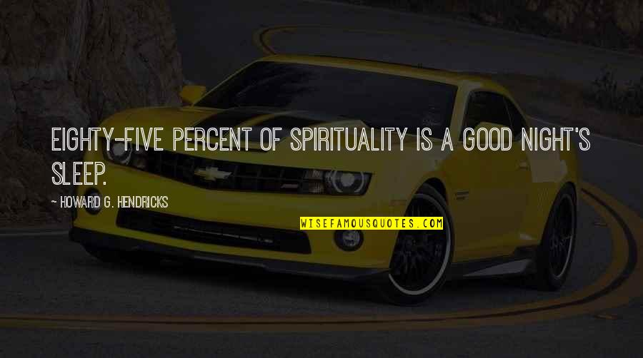 Good Sleep Quotes By Howard G. Hendricks: Eighty-five percent of spirituality is a good night's