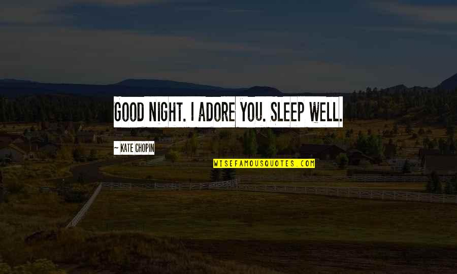 Good Sleep Quotes By Kate Chopin: Good night. I adore you. Sleep well.