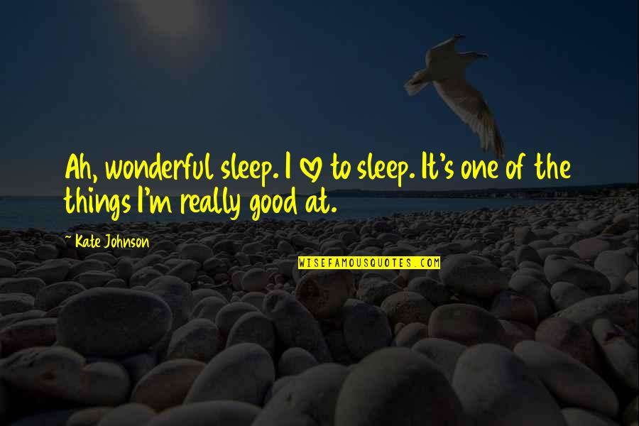 Good Sleep Quotes By Kate Johnson: Ah, wonderful sleep. I love to sleep. It's