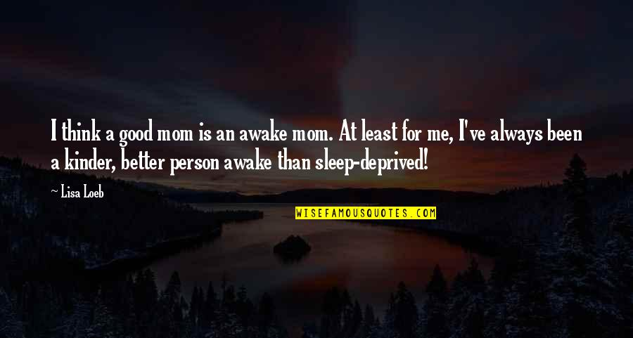 Good Sleep Quotes By Lisa Loeb: I think a good mom is an awake