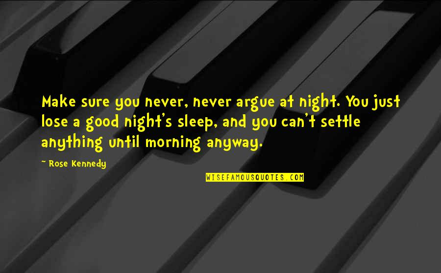 Good Sleep Quotes By Rose Kennedy: Make sure you never, never argue at night.