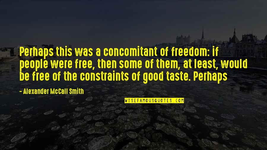 Good Smith Quotes By Alexander McCall Smith: Perhaps this was a concomitant of freedom: if