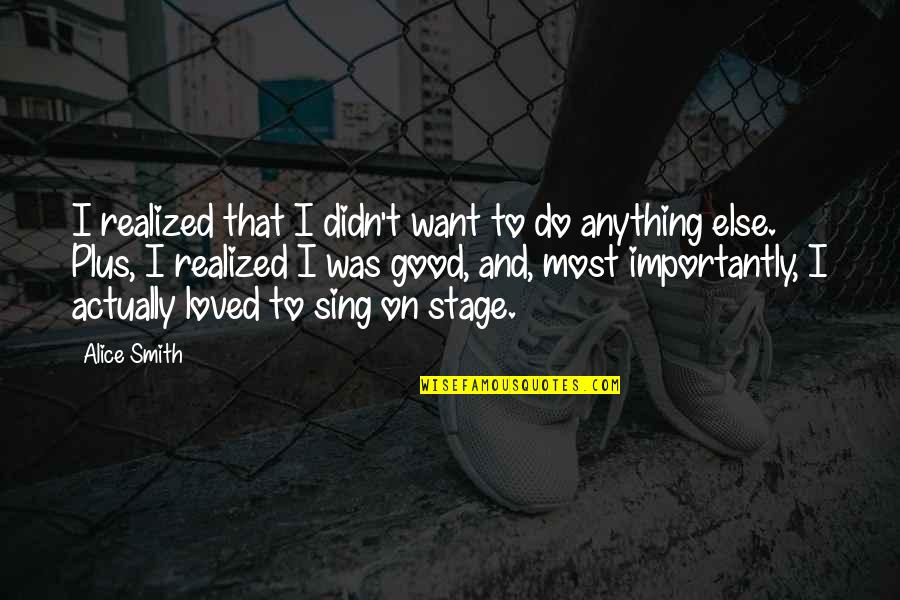 Good Smith Quotes By Alice Smith: I realized that I didn't want to do