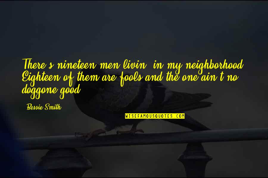 Good Smith Quotes By Bessie Smith: There's nineteen men livin' in my neighborhood, Eighteen