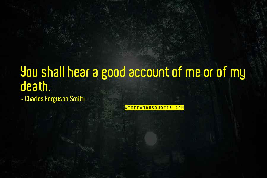 Good Smith Quotes By Charles Ferguson Smith: You shall hear a good account of me