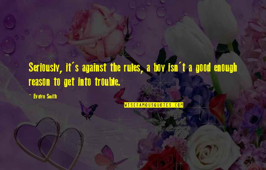 Good Smith Quotes By Evelyn Smith: Seriously, it's against the rules, a boy isn't