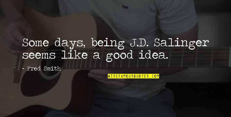 Good Smith Quotes By Fred Smith: Some days, being J.D. Salinger seems like a