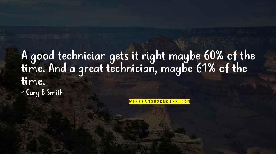 Good Smith Quotes By Gary B Smith: A good technician gets it right maybe 60%