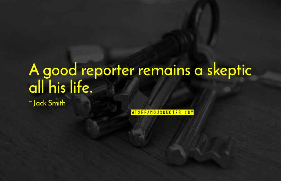 Good Smith Quotes By Jack Smith: A good reporter remains a skeptic all his