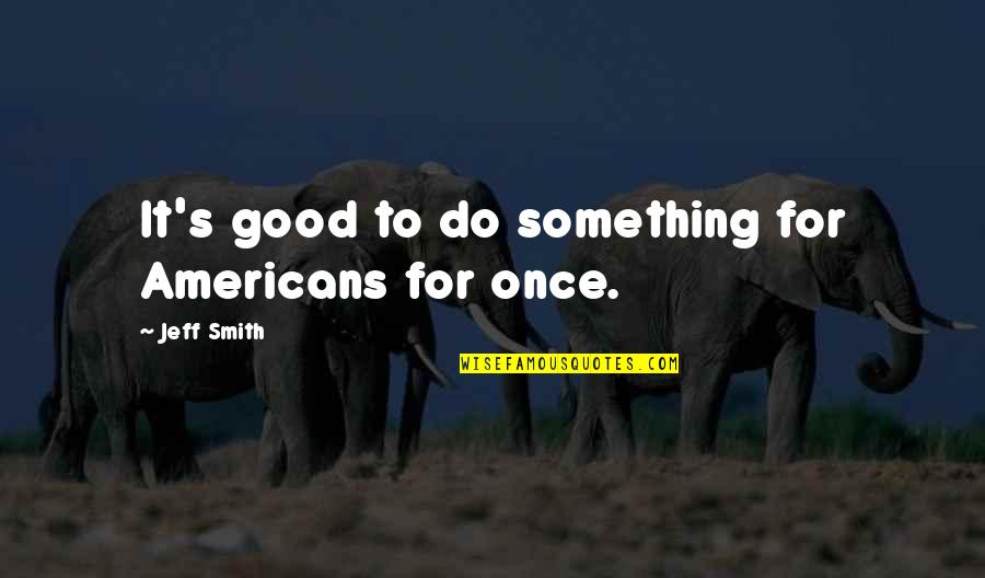 Good Smith Quotes By Jeff Smith: It's good to do something for Americans for