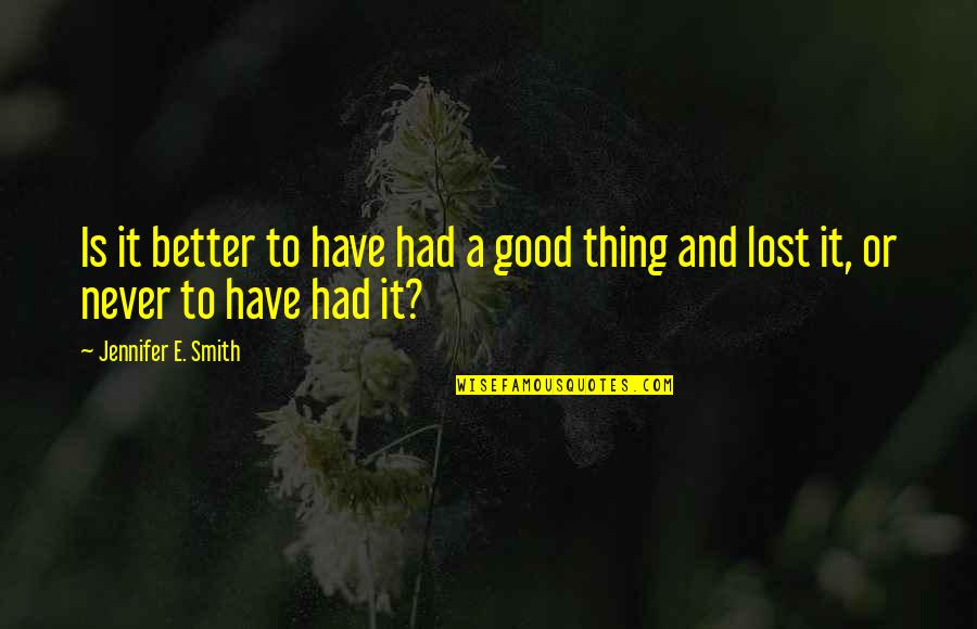 Good Smith Quotes By Jennifer E. Smith: Is it better to have had a good