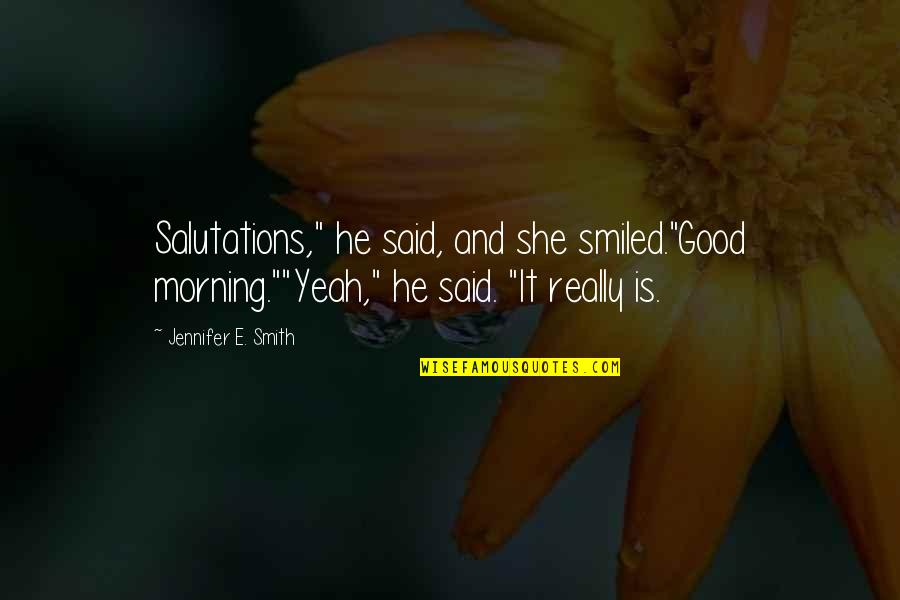 """Good Smith Quotes By Jennifer E. Smith: Salutations,"""" he said, and she smiled.""""Good morning.""""""""Yeah,"""" he"""