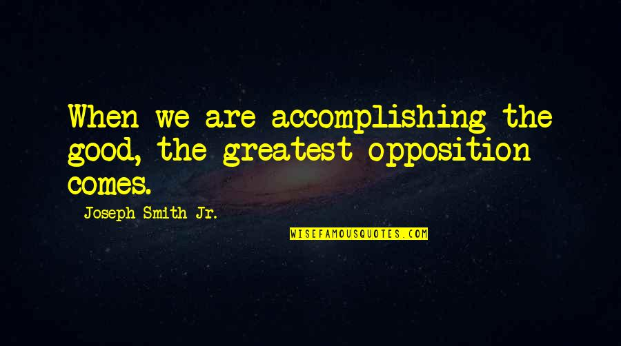 Good Smith Quotes By Joseph Smith Jr.: When we are accomplishing the good, the greatest