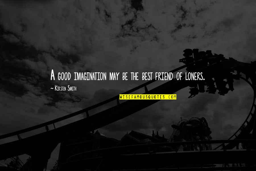 Good Smith Quotes By Kirsten Smith: A good imagination may be the best friend
