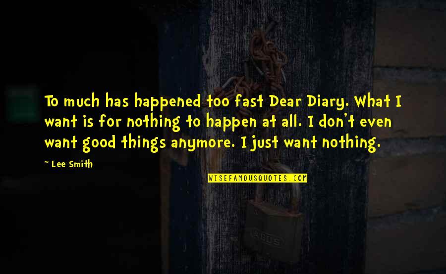 Good Smith Quotes By Lee Smith: To much has happened too fast Dear Diary.