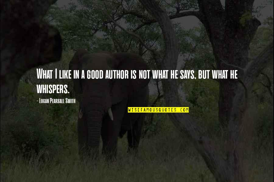 Good Smith Quotes By Logan Pearsall Smith: What I like in a good author is