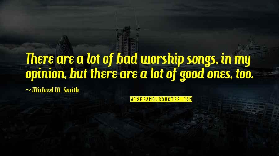 Good Smith Quotes By Michael W. Smith: There are a lot of bad worship songs,