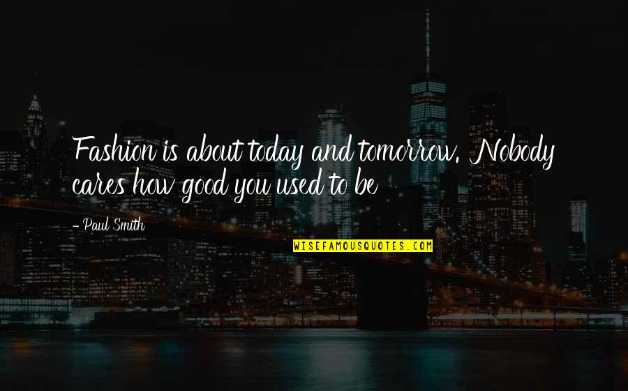 Good Smith Quotes By Paul Smith: Fashion is about today and tomorrow. Nobody cares