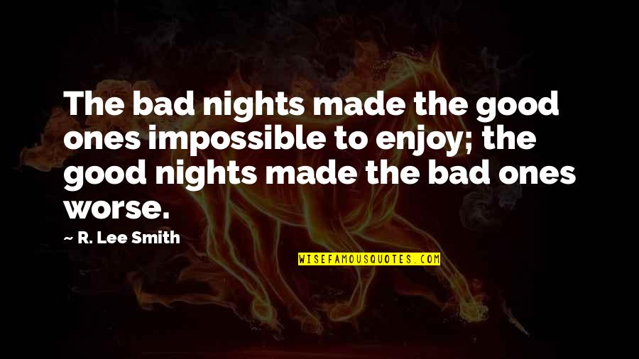 Good Smith Quotes By R. Lee Smith: The bad nights made the good ones impossible