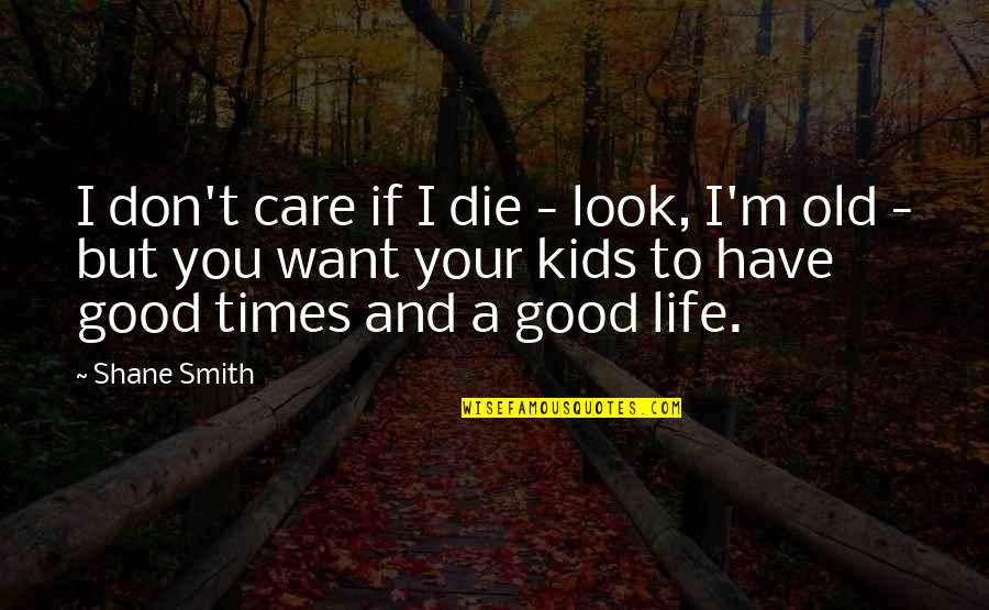 Good Smith Quotes By Shane Smith: I don't care if I die - look,